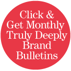 Click here to get monthly Truly Deeply Brand Bulletins